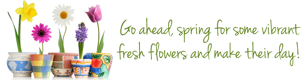 Go ahead... spring for some vibrant fresh flowers. You'll make their day!